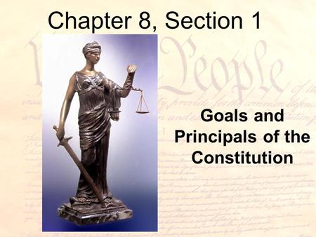 Chapter 8, Section 1 Goals and Principals of the Constitution.