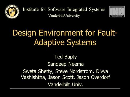 Institute for Software Integrated Systems Vanderbilt University <strong>Design</strong> Environment for Fault- Adaptive Systems Ted Bapty Sandeep Neema Sweta Shetty, Steve.