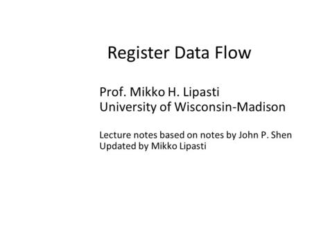 Register Data Flow Prof. Mikko H. Lipasti University of Wisconsin-Madison Lecture notes based on notes by John P. Shen Updated by Mikko Lipasti.