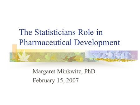 The Statisticians Role in Pharmaceutical Development Margaret Minkwitz, PhD February 15, 2007.