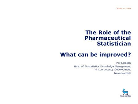 Role of Pharmaceutical Statistician March 10, 2009 The Role of the Pharmaceutical Statistician What can be improved? Per Larsson Head of Biostatistics.