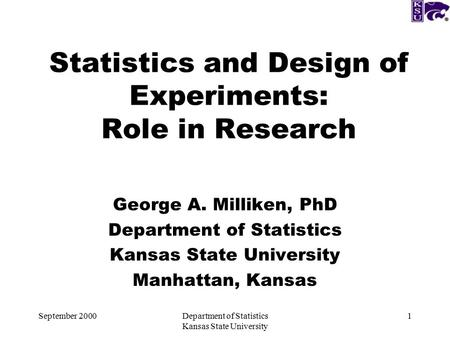 September 2000Department of Statistics Kansas State University 1 Statistics and Design of Experiments: Role in Research George A. Milliken, PhD Department.