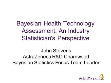 Bayesian Health Technology Assessment: An Industry Statistician's Perspective John Stevens AstraZeneca R&D Charnwood Bayesian Statistics Focus Team Leader.