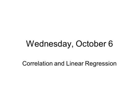 Wednesday, October 6 Correlation and Linear Regression.