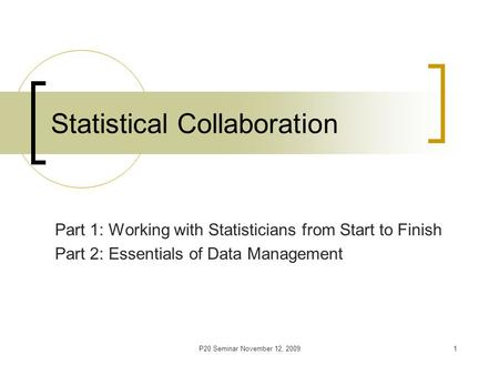 P20 Seminar November 12, 20091 Statistical Collaboration Part 1: Working with Statisticians from Start to Finish Part 2: Essentials of Data Management.