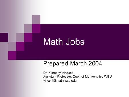Math Jobs Prepared March 2004 Dr. Kimberly Vincent Assistant Professor, Dept. of Mathematics WSU