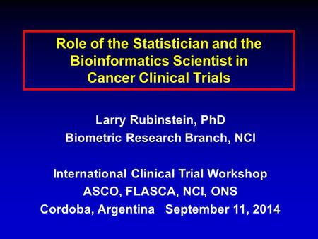 Role of the Statistician and the Bioinformatics Scientist in Cancer Clinical Trials Larry Rubinstein, PhD Biometric Research Branch, NCI International.