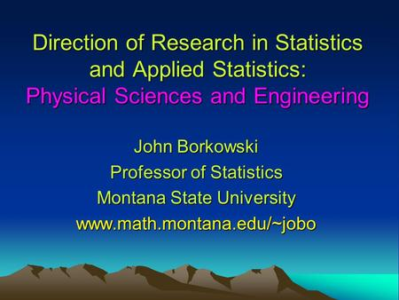 Direction of Research in Statistics and Applied Statistics: Physical Sciences and Engineering John Borkowski Professor of Statistics Montana State University.