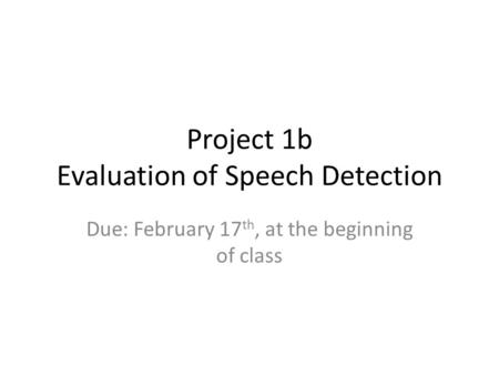 Project 1b Evaluation of Speech Detection Due: February 17 th, at the beginning of class.