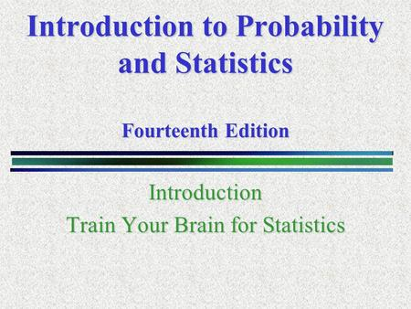 Introduction to Probability and Statistics Fourteenth Edition Introduction Train Your Brain for Statistics.