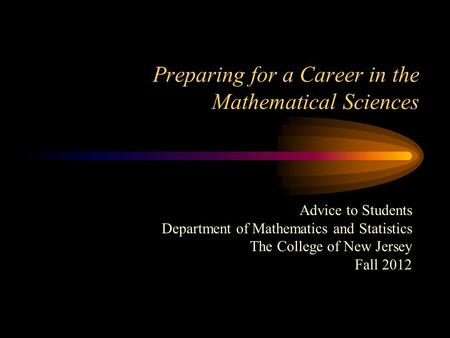 Preparing for a Career in the Mathematical Sciences Advice to Students Department of Mathematics and Statistics The College of New Jersey Fall 2012.