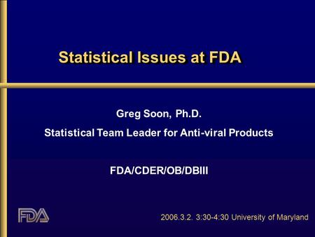 Statistical Issues at FDA Greg Soon, Ph.D. Statistical Team Leader for Anti-viral Products FDA/CDER/OB/DBIII 2006.3.2. 3:30-4:30 University of Maryland.