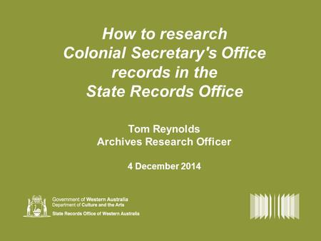How to research Colonial Secretary's Office records in the State Records Office Tom Reynolds Archives Research Officer 4 December 2014.