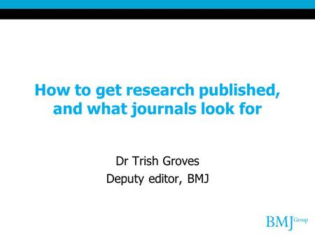 How to get research published, and what journals look for Dr Trish Groves Deputy editor, BMJ.