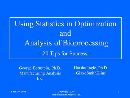 Sept. 16, 20041 Harsha Ingle, Ph.D. GlaxoSmithKline Using Statistics in Optimization and Analysis of Bioprocessing -- 20 Tips for Success -- George Bernstein,