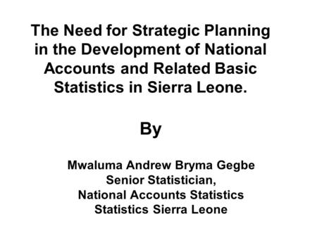 The Need for Strategic Planning in the Development of National Accounts and Related Basic Statistics in Sierra Leone. By Mwaluma Andrew Bryma Gegbe Senior.