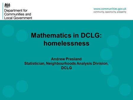 Mathematics in DCLG: homelessness Andrew Presland Statistician, Neighbourhoods Analysis Division, DCLG.