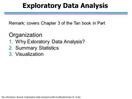 Tan,Steinbach, Kumar: Exploratory Data Analysis (with modifications by Ch. Eick) Exploratory Data Analysis Remark: covers Chapter 3 of the Tan book in.