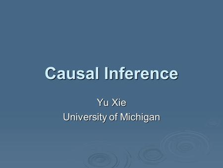 Causal Inference Yu Xie University of Michigan. Causal Questions  A causal question is a simple question involving the relationship between two theoretical.