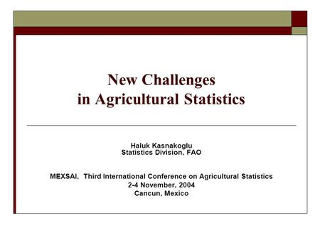 New Challenges in Agricultural Statistics Haluk Kasnakoglu Statistics Division, FAO MEXSAI, Third International Conference on Agricultural Statistics 2-4.