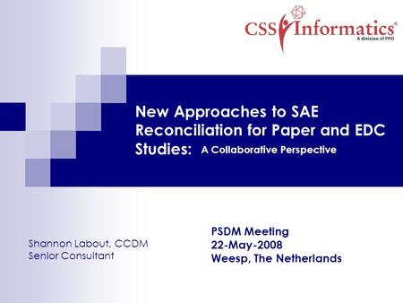New Approaches to SAE Reconciliation for Paper and EDC Studies: A Collaborative Perspective Shannon Labout, CCDM Senior Consultant PSDM Meeting 22-May-2008.