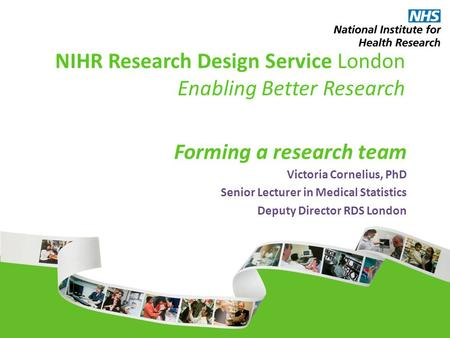 NIHR Research Design Service London Enabling Better Research Forming a research team Victoria Cornelius, PhD Senior Lecturer in Medical Statistics Deputy.