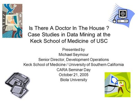 Is There A Doctor In The House ? Case Studies in Data Mining at the Keck School of Medicine of USC Presented by Michael Seymour Senior Director, Development.