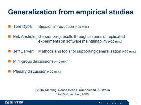 ICT 1 Generalization from empirical studies Tore Dybå:Session introduction (~20 min.) Erik Arisholm:Generalizing results through a series of replicated.