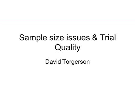 Sample size issues & Trial Quality David Torgerson.