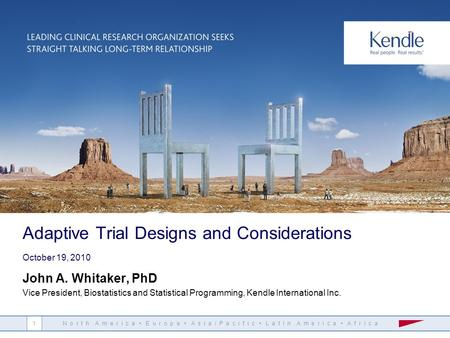 N o r t h A m e r i c a E u r o p e A s i a / P a c i f i c L a t i n A m e r i c a A f r i c a 1 Adaptive Trial Designs and Considerations October 19,
