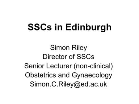 SSCs in Edinburgh Simon Riley Director of SSCs Senior Lecturer (non-clinical) Obstetrics and Gynaecology