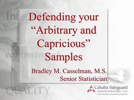 "Defending your ""Arbitrary and Capricious"" Samples Bradley M. Casselman, M.S. Senior Statistician."