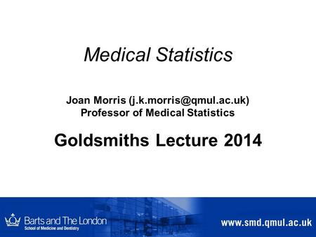 Medical Statistics Joan Morris Professor of Medical Statistics Goldsmiths Lecture 2014.