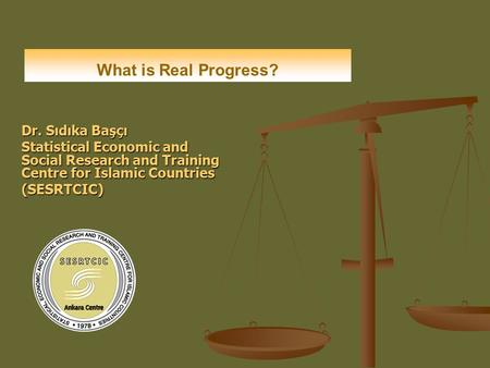 Dr. Sıdıka Başçı Statistical Economic and Social Research and Training Centre for Islamic Countries (SESRTCIC) What is Real Progress?