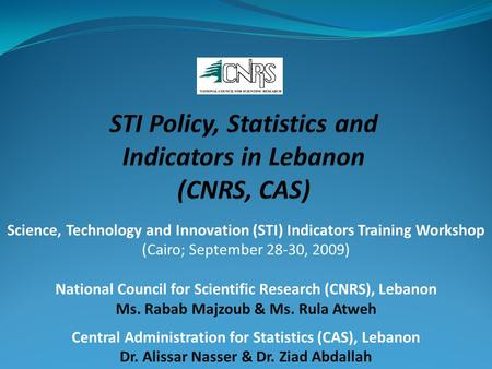 Science, Technology and Innovation (STI) Indicators Training Workshop (Cairo; September 28-30, 2009) National Council for Scientific Research (CNRS), Lebanon.