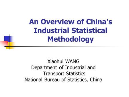 An Overview of China ' s Industrial Statistical Methodology Xiaohui WANG Department of Industrial and Transport Statistics National Bureau of Statistics,