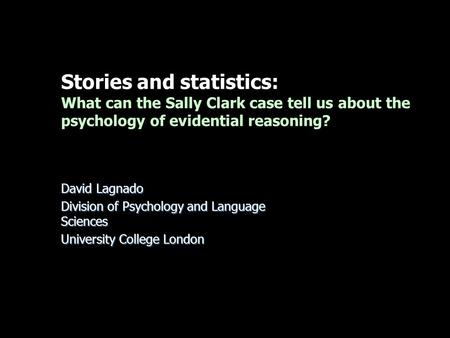 Stories and statistics: What can the Sally Clark case tell us about the psychology of evidential reasoning? David Lagnado Division of Psychology and Language.