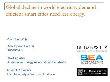 Global decline in world electricity demand – efficient smart cities need less energy. Prof Ray Wills Director and Partner Duda&Wills Chief Adviser Sustainable.