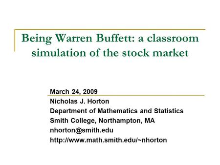 Being Warren Buffett: a classroom simulation of the stock market March 24, 2009 Nicholas J. Horton Department of Mathematics and Statistics Smith College,