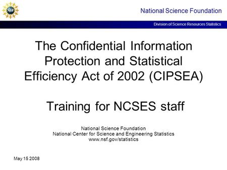 National Science Foundation Division of Science Resources Statistics May 15 2008 The Confidential Information Protection and Statistical Efficiency Act.