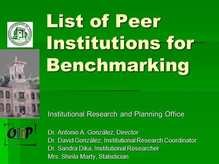 List of Peer Institutions for Benchmarking Institutional Research and Planning Office Dr. Antonio A. González, Director Dr. David González, Institutional.