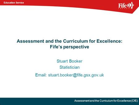 Education Service Assessment and the Curriculum for Excellence (CfE) Assessment and the Curriculum for Excellence: Fife's perspective Stuart Booker Statistician.