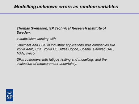 Modelling unknown errors as random variables Thomas Svensson, SP Technical Research Institute of Sweden, a statistician working with Chalmers and FCC in.