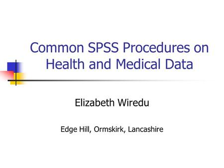 Common SPSS Procedures on Health and Medical Data Elizabeth Wiredu Edge Hill, Ormskirk, Lancashire.