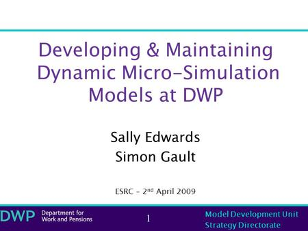 Model Development Unit Strategy Directorate 1 Developing & Maintaining Dynamic Micro-Simulation Models at DWP Sally Edwards Simon Gault ESRC – 2 nd April.