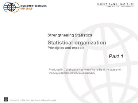 Copyright 2010, The World Bank Group. All Rights Reserved. Statistical organization Principles and models Part 1 Strengthening Statistics Produced in Collaboration.