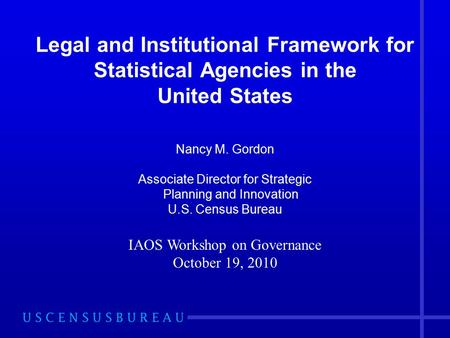 Legal and Institutional Framework for Statistical Agencies in the United States Nancy M. Gordon Associate Director for Strategic Planning and Innovation.