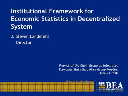 Institutional Framework for Economic Statistics in Decentralized System J. Steven Landefeld Director Friends of the Chair Group on Integrated Economic.