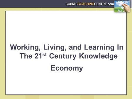 COSMICCOACHINGCENTRE.com Working, Living, and Learning In The 21 st Century Knowledge Economy.