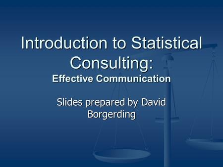 Introduction to Statistical Consulting: Effective Communication Slides prepared by David Borgerding.